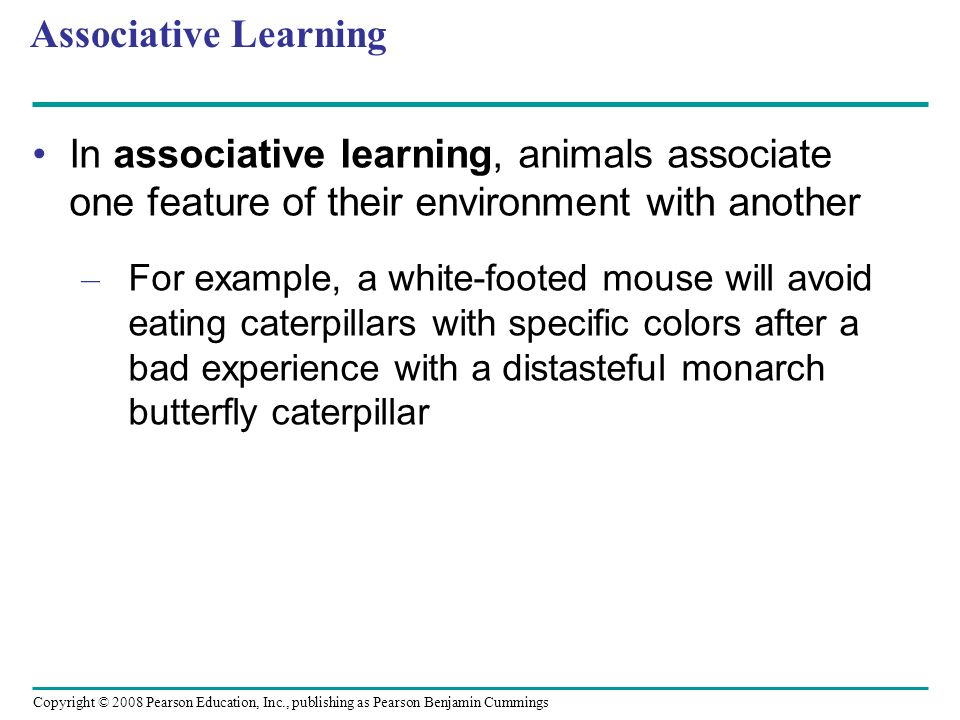Associative Learning In associative learning, animals associate one feature of their environment with another.