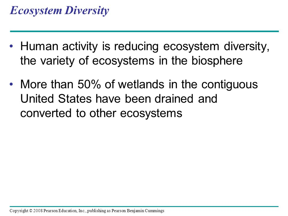 Ecosystem Diversity Human activity is reducing ecosystem diversity, the variety of ecosystems in the biosphere.