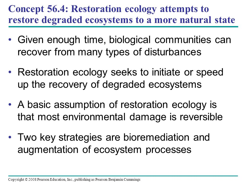 Concept 56.4: Restoration ecology attempts to restore degraded ecosystems to a more natural state