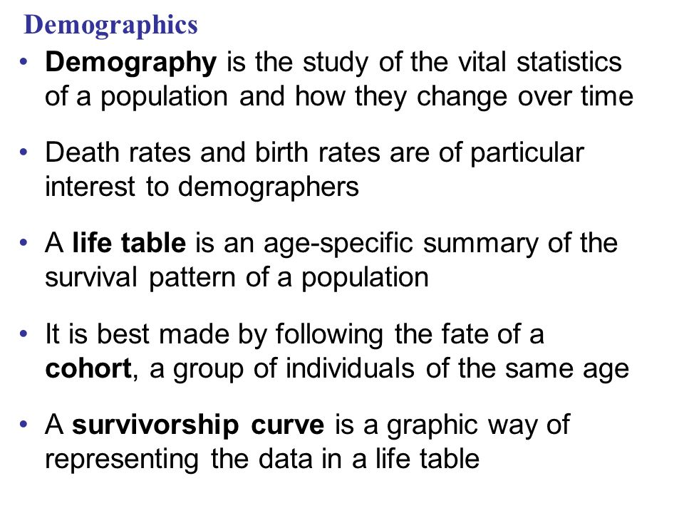Demographics Demography is the study of the vital statistics of a population and how they change over time.