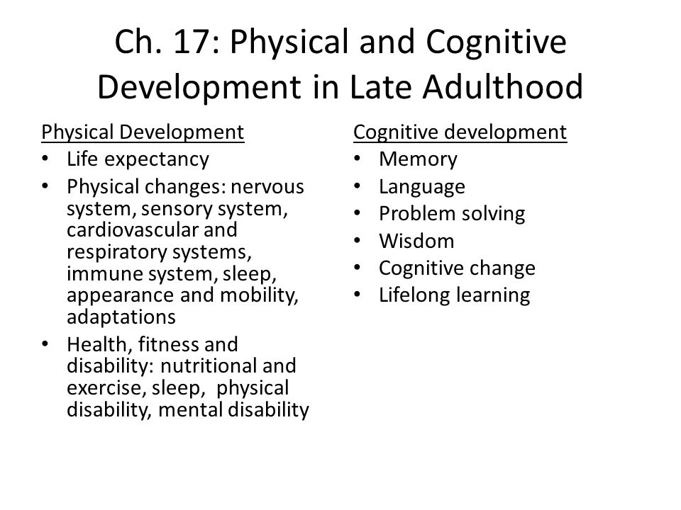physical and cognitive changes in late adulthood essay These physical and cognitive changes, in turn, allow them to develop psychosocially, forming individual identities and relating effectively and appropriately with other people thus, as described by the hhs, human development is a lifelong process of growth, maturation, and change.