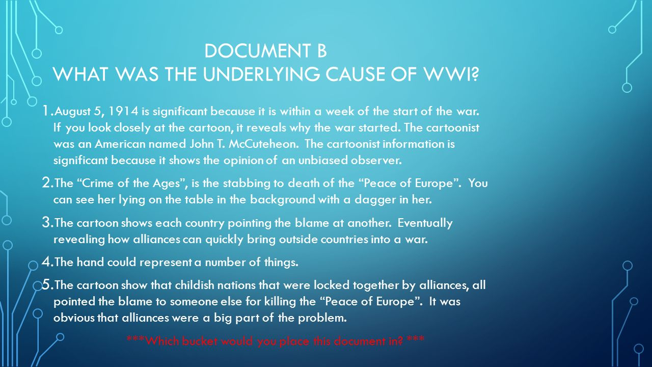 underlying causes of wwi There were four main causes of world war i: militarism, alliances, imperialism and nationalism the first world war was a direct result of these four main causes, but it was triggered by the assassination of the austrian archduke franz ferdinand and his wife.