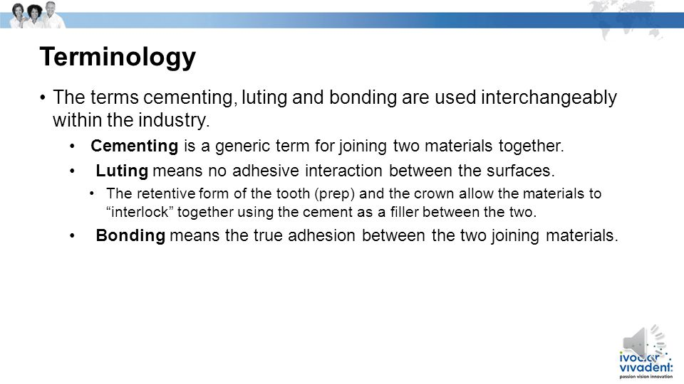 Terminology The terms cementing, luting and bonding are used interchangeably within the industry.