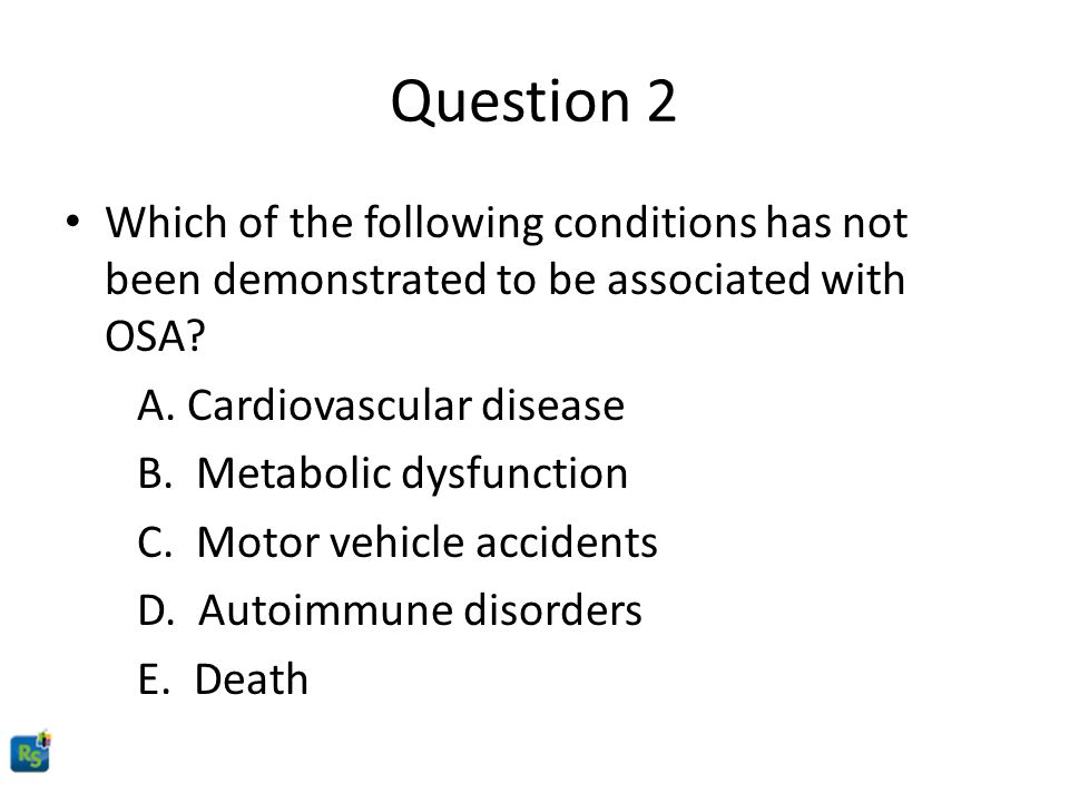 Question 2 Which of the following conditions has not been demonstrated to be associated with OSA A. Cardiovascular disease.