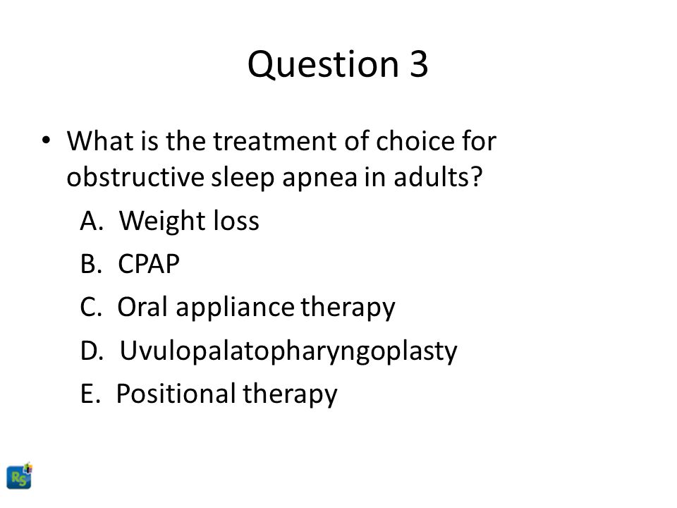 Question 3 What is the treatment of choice for obstructive sleep apnea in adults A. Weight loss.