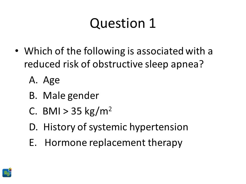 Question 1 Which of the following is associated with a reduced risk of obstructive sleep apnea A. Age.