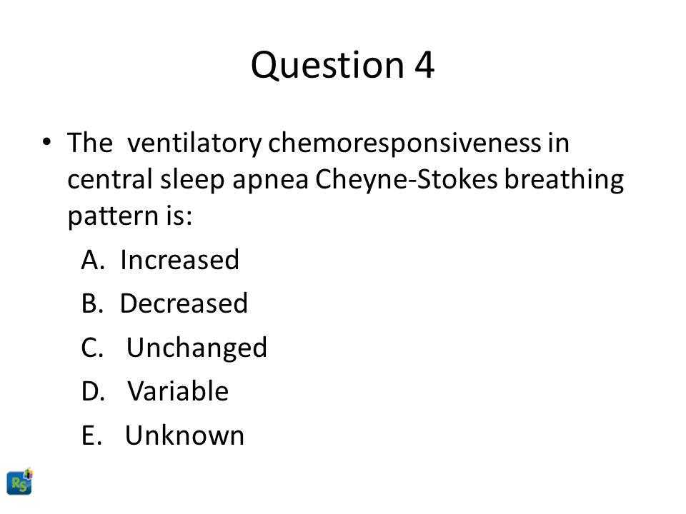 Question 4 The ventilatory chemoresponsiveness in central sleep apnea Cheyne-Stokes breathing pattern is: