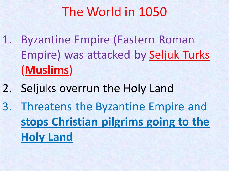 The World in 1050 Byzantine Empire (Eastern Roman Empire) was attacked by Seljuk Turks (Muslims) Seljuks overrun the Holy Land.