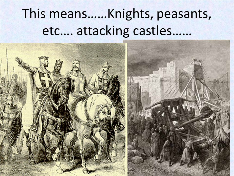 This means……Knights, peasants, etc…. attacking castles……
