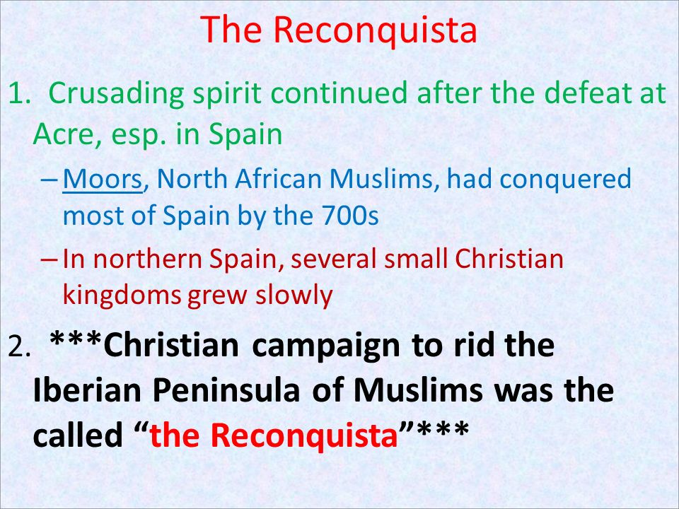 The Reconquista 1. Crusading spirit continued after the defeat at Acre, esp. in Spain.