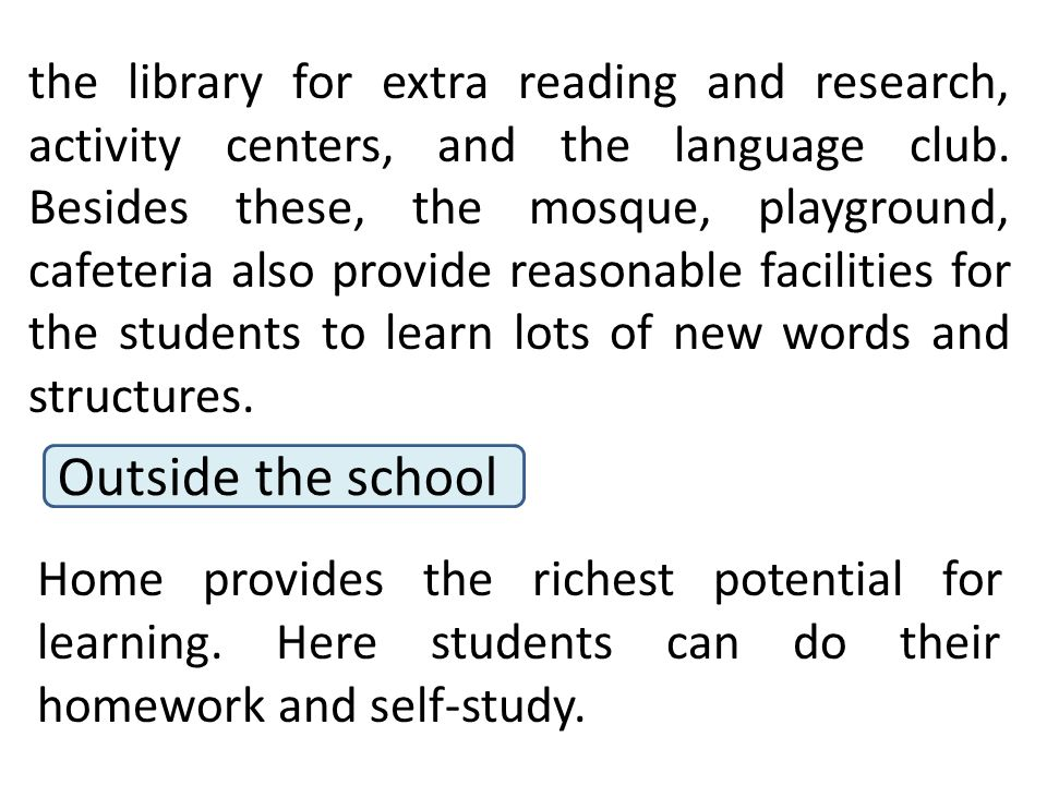 the library for extra reading and research, activity centers, and the language club. Besides these, the mosque, playground, cafeteria also provide reasonable facilities for the students to learn lots of new words and structures.