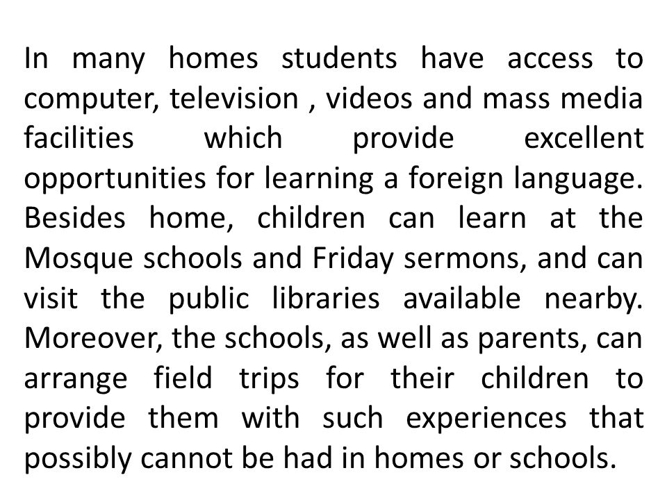 In many homes students have access to computer, television , videos and mass media facilities which provide excellent opportunities for learning a foreign language.