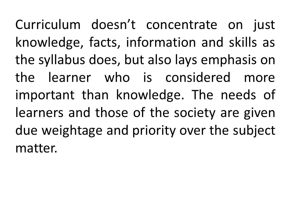 Curriculum doesn't concentrate on just knowledge, facts, information and skills as the syllabus does, but also lays emphasis on the learner who is considered more important than knowledge.