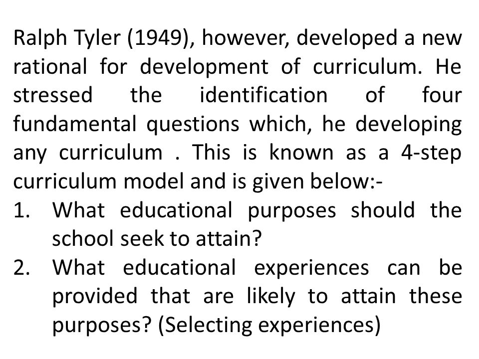 Ralph Tyler (1949), however, developed a new rational for development of curriculum. He stressed the identification of four fundamental questions which, he developing any curriculum . This is known as a 4-step curriculum model and is given below:-