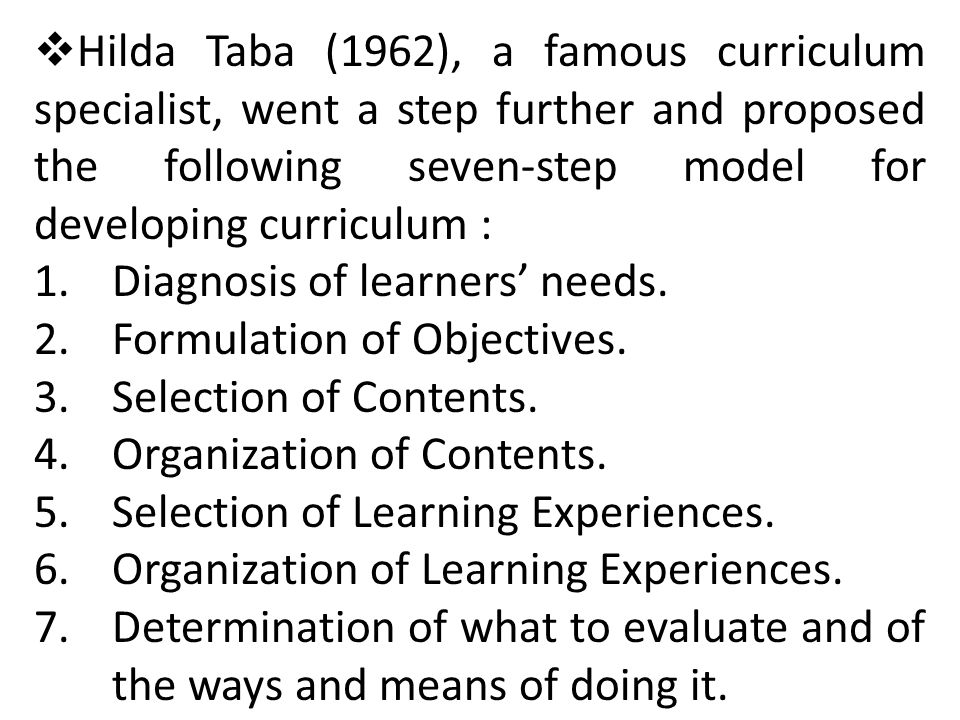 Hilda Taba (1962), a famous curriculum specialist, went a step further and proposed the following seven-step model for developing curriculum :