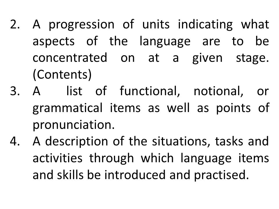 A progression of units indicating what aspects of the language are to be concentrated on at a given stage. (Contents)