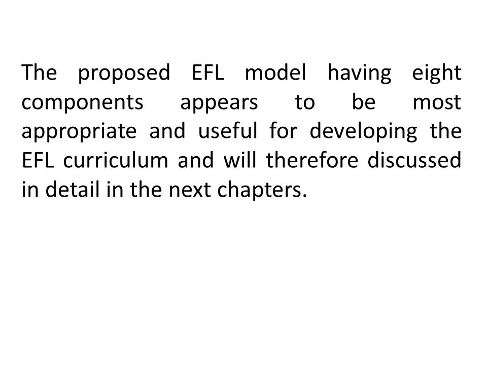 The proposed EFL model having eight components appears to be most appropriate and useful for developing the EFL curriculum and will therefore discussed in detail in the next chapters.
