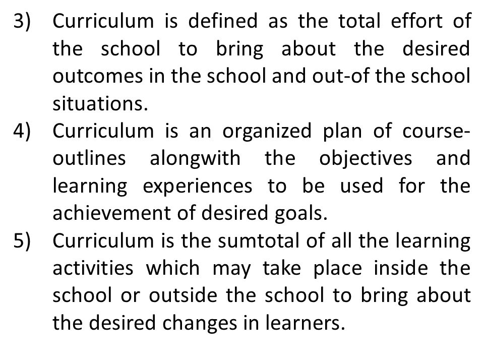 Curriculum is defined as the total effort of the school to bring about the desired outcomes in the school and out-of the school situations.
