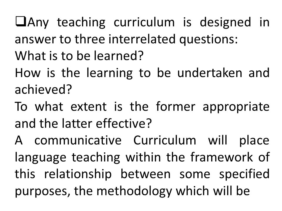 Any teaching curriculum is designed in answer to three interrelated questions: