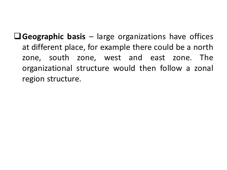 Geographic basis – large organizations have offices at different place, for example there could be a north zone, south zone, west and east zone.