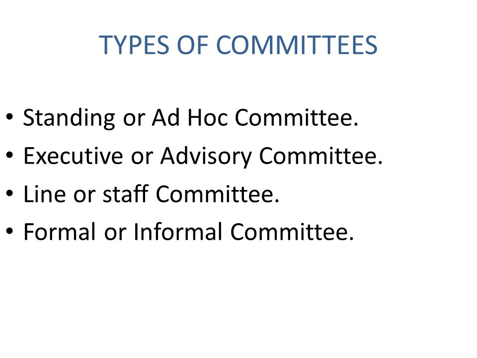 TYPES OF COMMITTEES Standing or Ad Hoc Committee.