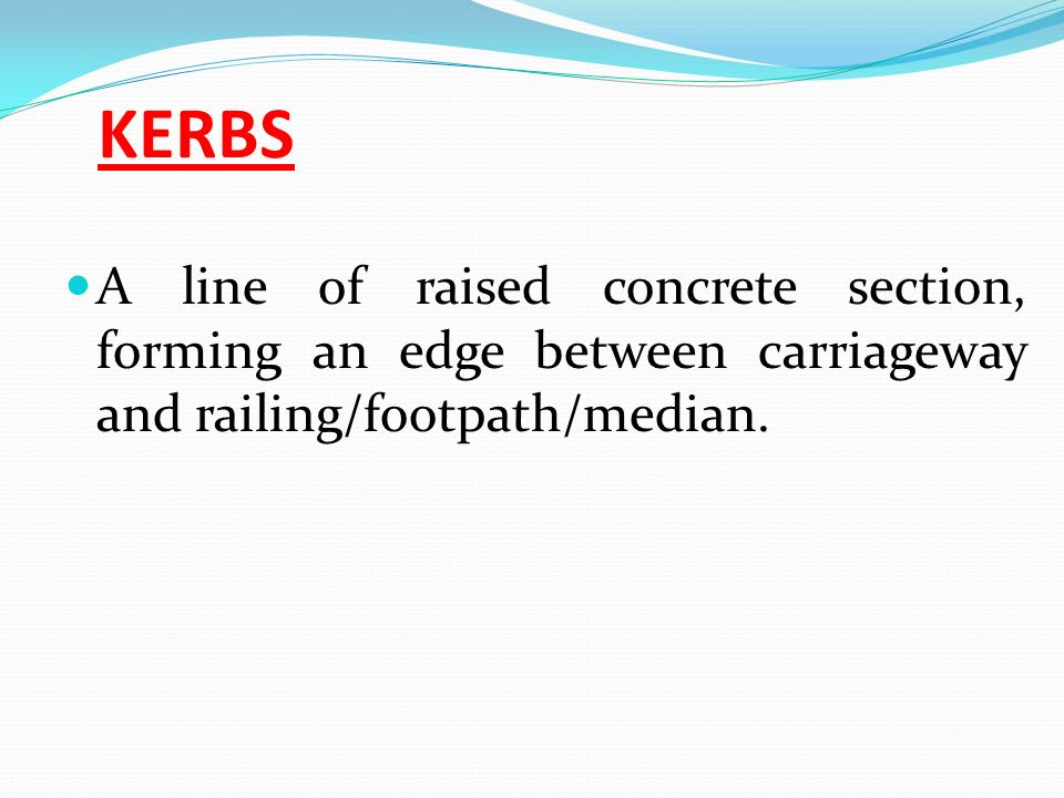 KERBS A line of raised concrete section, forming an edge between carriageway and railing/footpath/median.