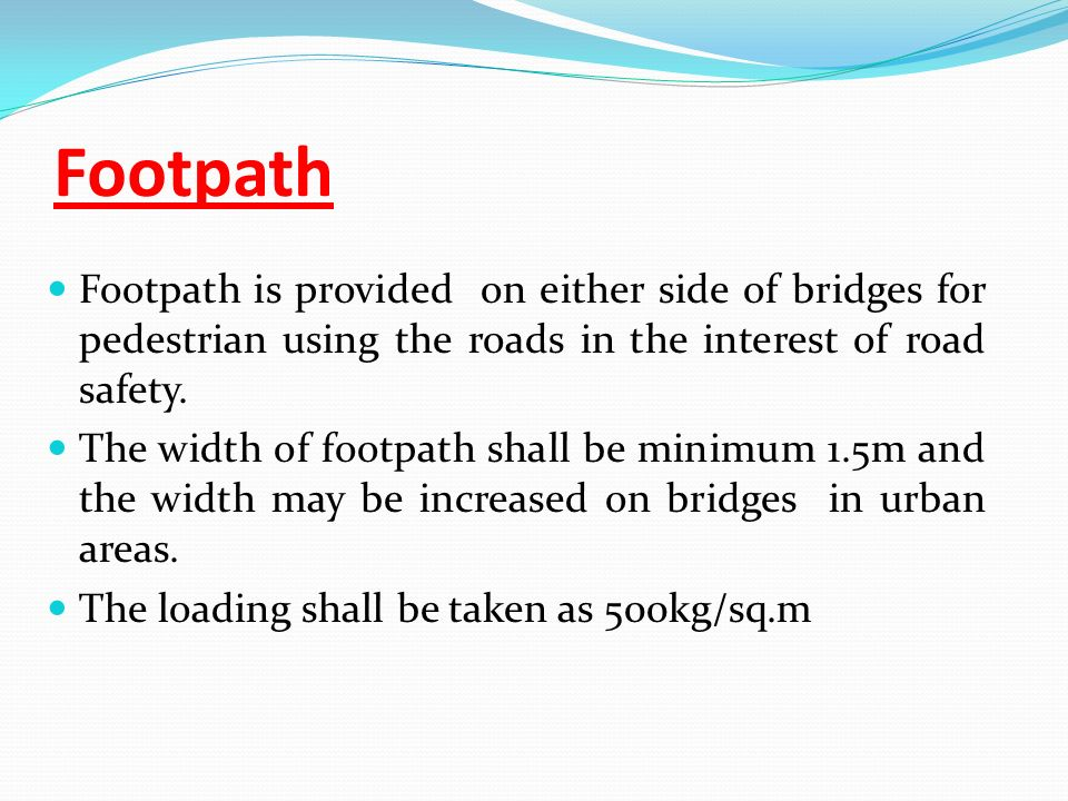 Footpath Footpath is provided on either side of bridges for pedestrian using the roads in the interest of road safety.