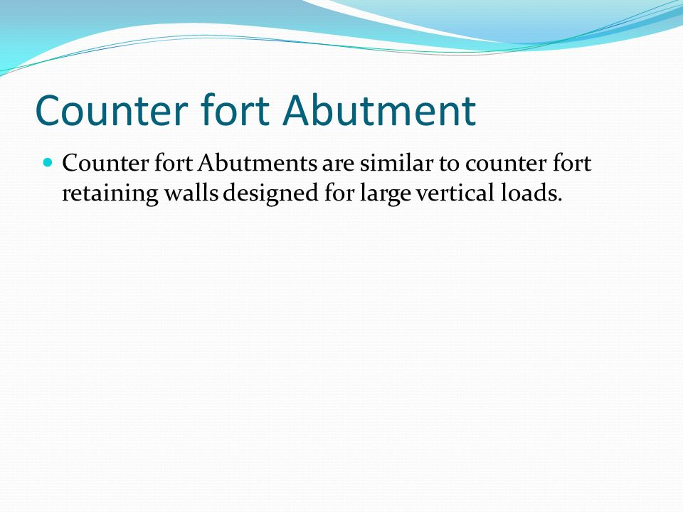 Counter fort Abutment Counter fort Abutments are similar to counter fort retaining walls designed for large vertical loads.