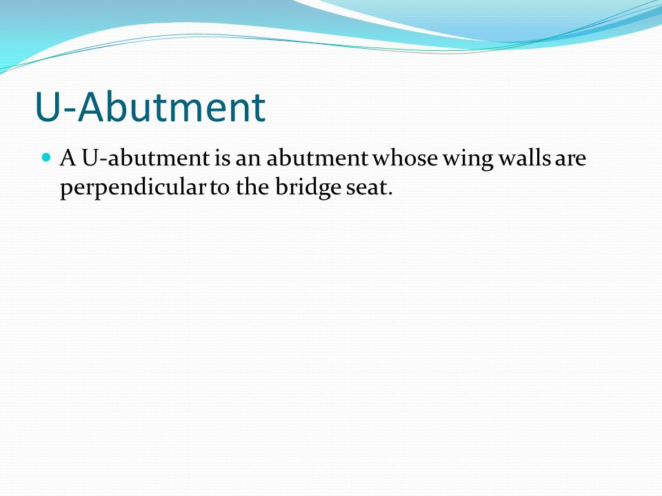 U-Abutment A U-abutment is an abutment whose wing walls are perpendicular to the bridge seat.