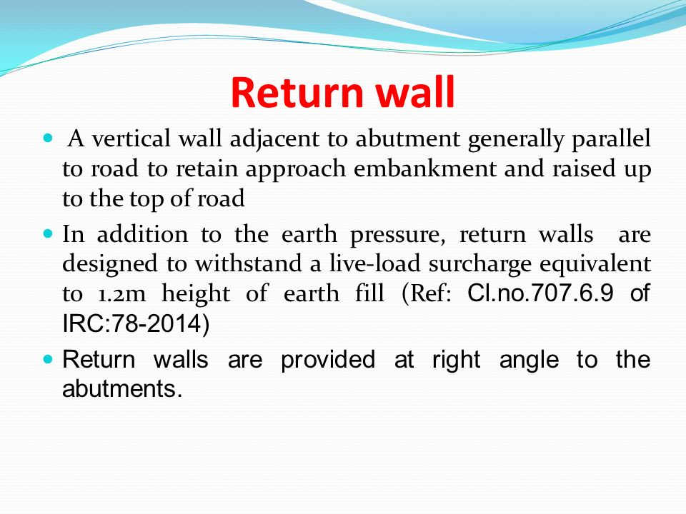 Return wall A vertical wall adjacent to abutment generally parallel to road to retain approach embankment and raised up to the top of road.