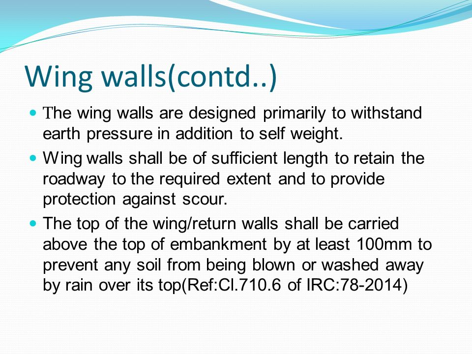 Wing walls(contd..) The wing walls are designed primarily to withstand earth pressure in addition to self weight.