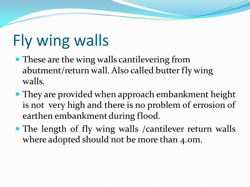 Fly wing walls These are the wing walls cantilevering from abutment/return wall. Also called butter fly wing walls.