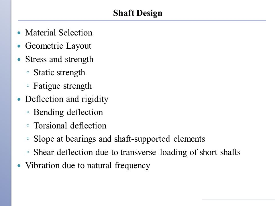 Shaft Design Material Selection. Geometric Layout. Stress and strength. Static strength. Fatigue strength.