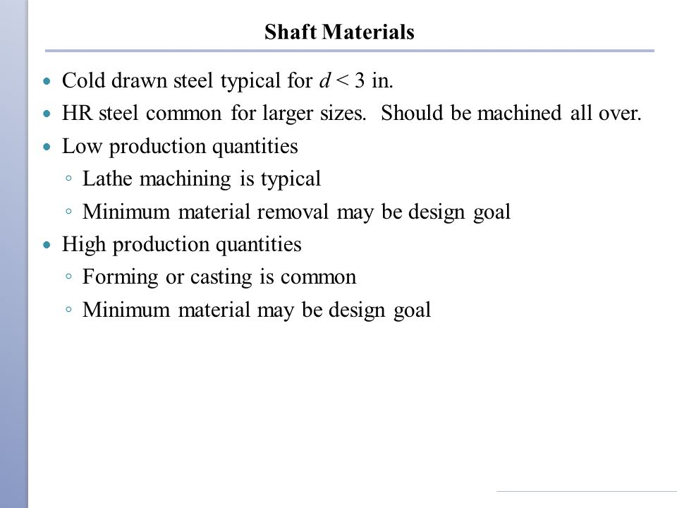 Shaft Materials Cold drawn steel typical for d < 3 in. HR steel common for larger sizes. Should be machined all over.