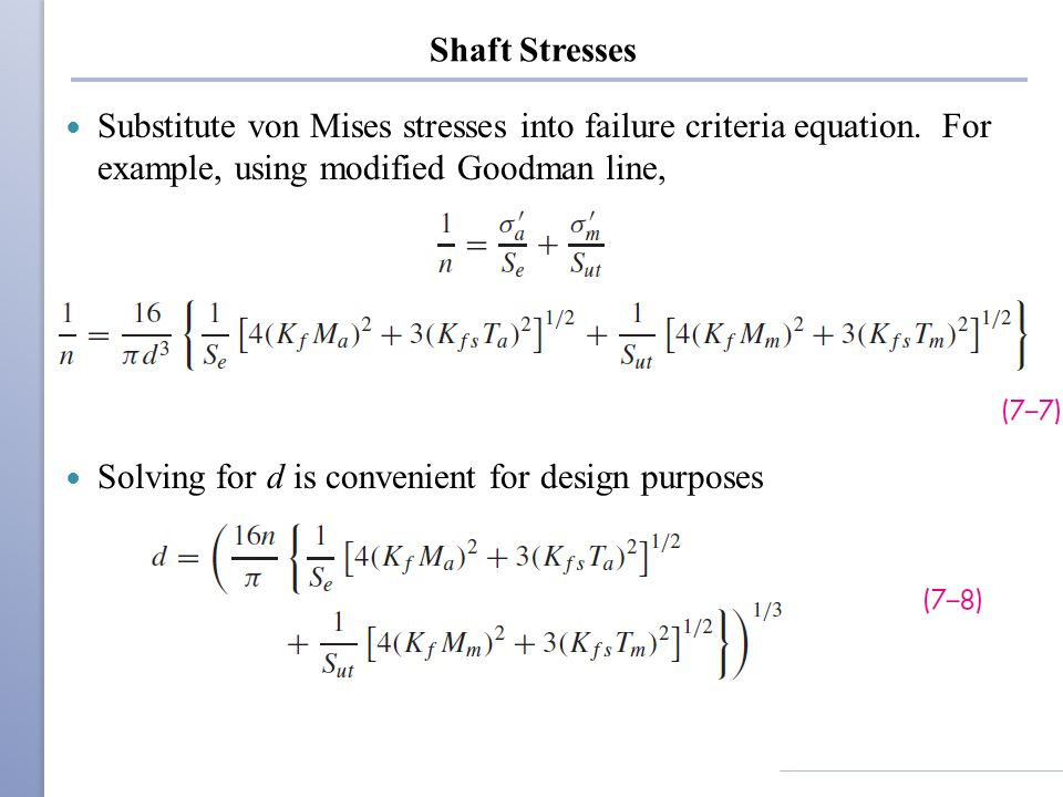 Shaft Stresses Substitute von Mises stresses into failure criteria equation. For example, using modified Goodman line,