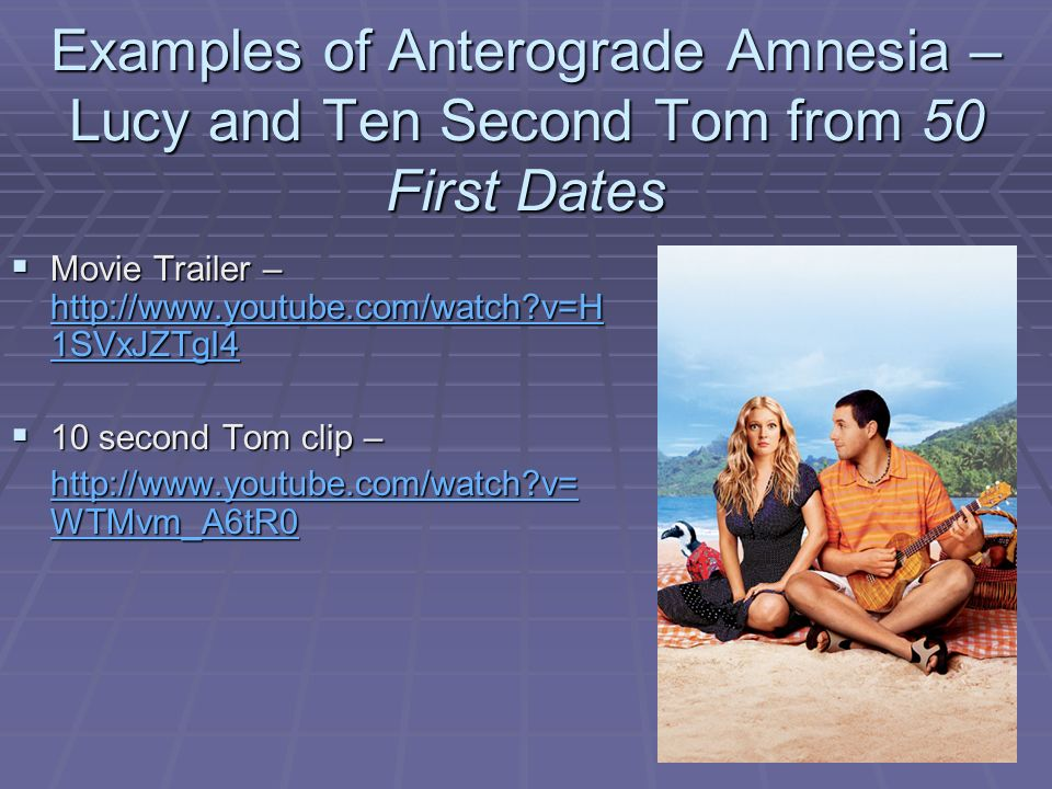 """50 first dates anterograde amnesia The hallmark of the condition is an impaired capacity for new learning (anterograde amnesia), which occurs together with variable loss of information acquired before the onset of impairment  it was depicted in the fictional motion picture """"50 first dates"""" (segal, 2004) in the film, the central character is involved in a car accident."""