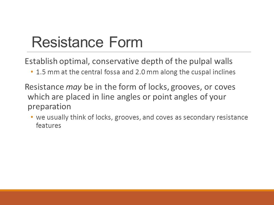Resistance Form Establish optimal, conservative depth of the pulpal walls. 1.5 mm at the central fossa and 2.0 mm along the cuspal inclines.