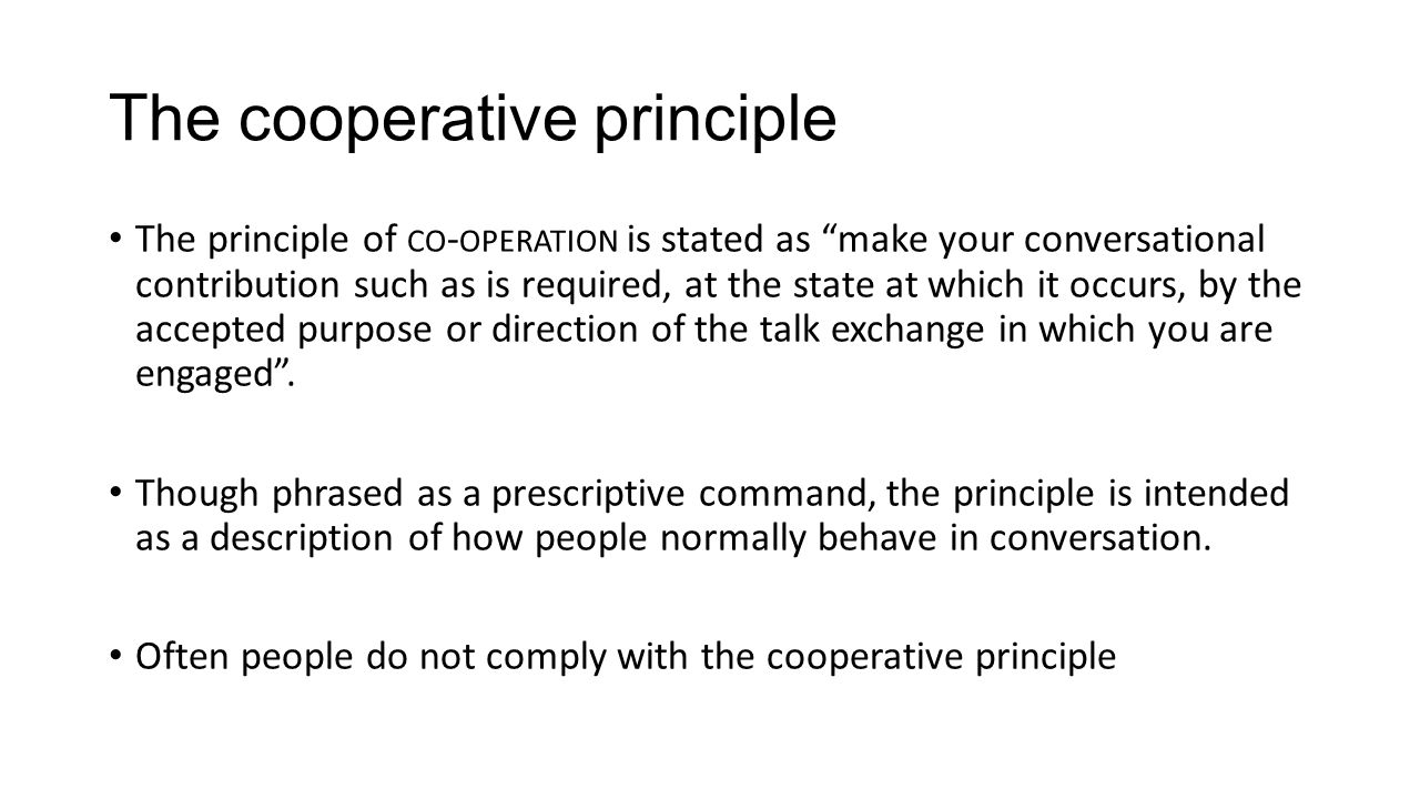 the cooperative principle thoughts on its Slang and grice's cooperative principle posted on april 24, 2013 by ordinary philosophy  question: if sentences and terms refer to things in the world and/or express thoughts, how is it that so many utterances actually convey meaning without using apparently appropriate or specific terminology.