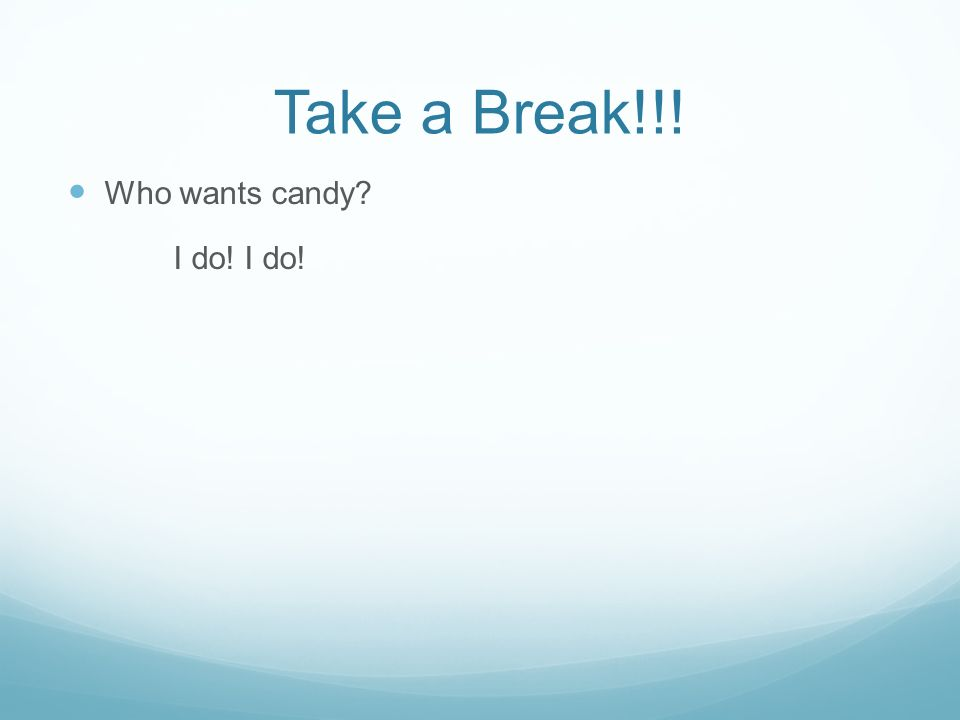 Take a Break!!! Who wants candy I do! I do! 6:05 done