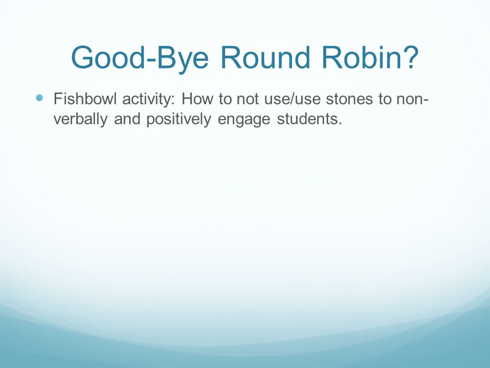 Good-Bye Round Robin Fishbowl activity: How to not use/use stones to non- verbally and positively engage students.