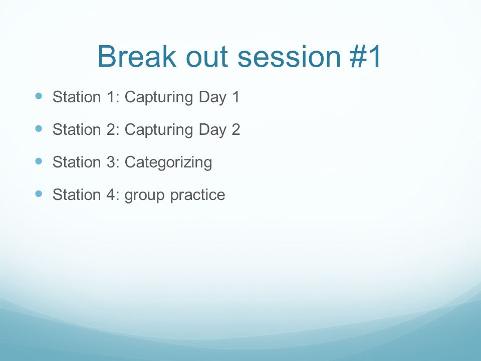 Break out session #1 Station 1: Capturing Day 1