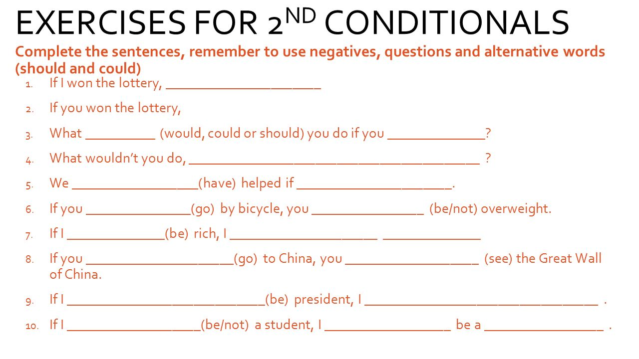 EXERCISES FOR 2ND CONDITIONALS Complete the sentences, remember to use negatives, questions and alternative words (should and could)