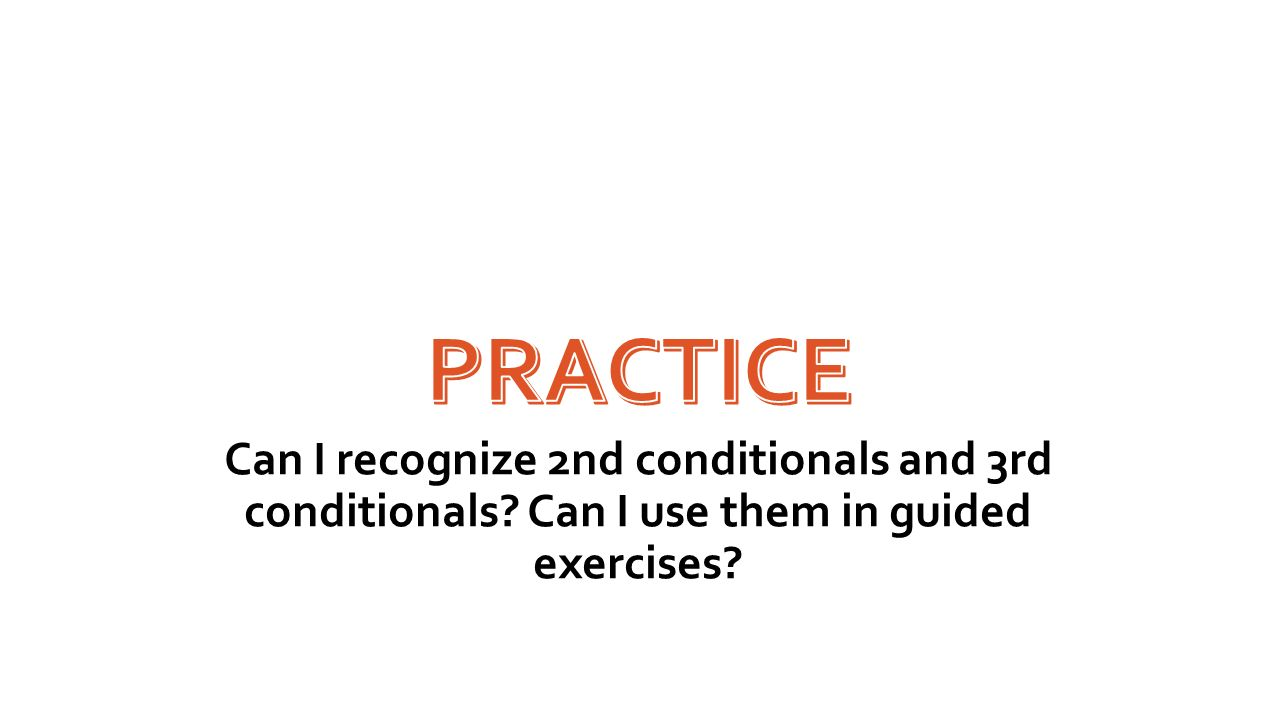 Practice Can I recognize 2nd conditionals and 3rd conditionals.
