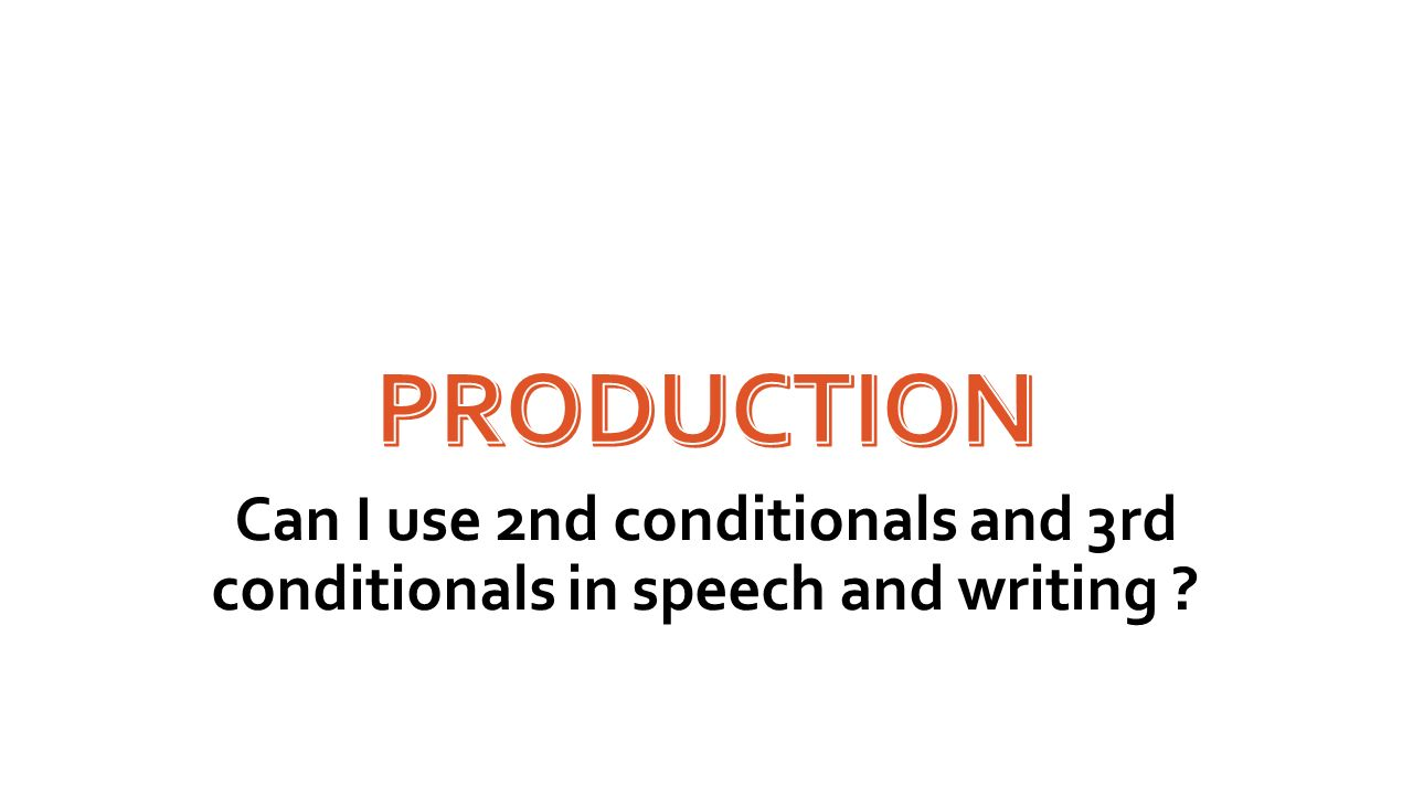 Production Can I use 2nd conditionals and 3rd conditionals in speech and writing