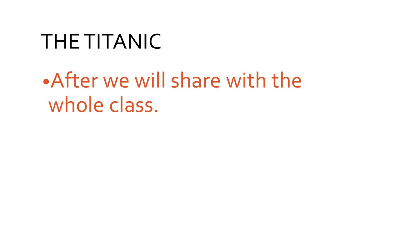 THE TITANIC After we will share with the whole class.