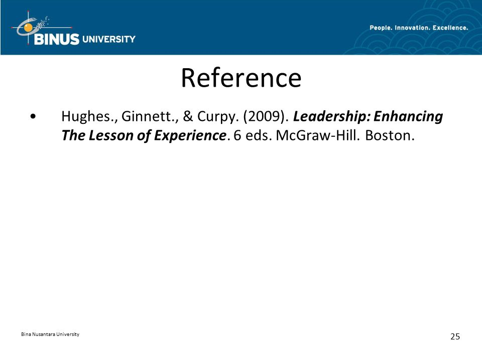 Reference Hughes., Ginnett., & Curpy. (2009). Leadership: Enhancing The Lesson of Experience. 6 eds. McGraw-Hill. Boston.