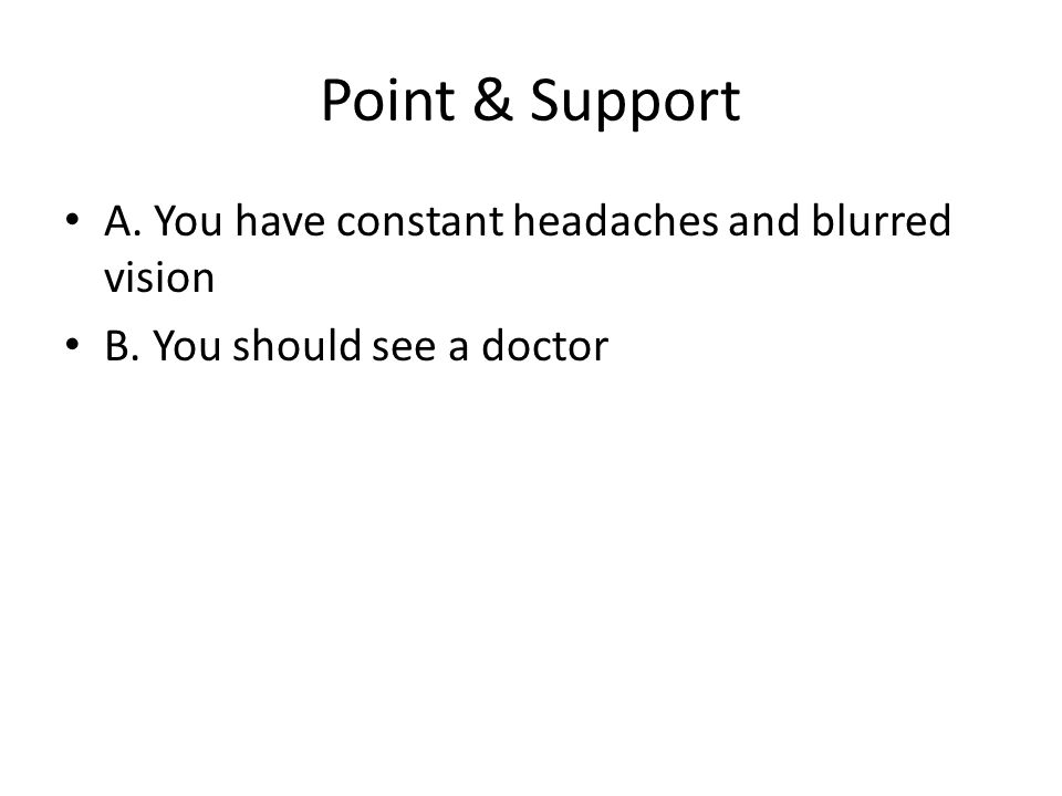 Point & Support A. You have constant headaches and blurred vision