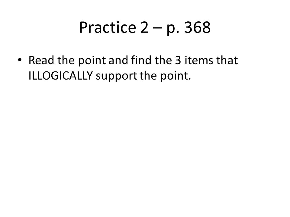 Practice 2 – p. 368 Read the point and find the 3 items that ILLOGICALLY support the point.
