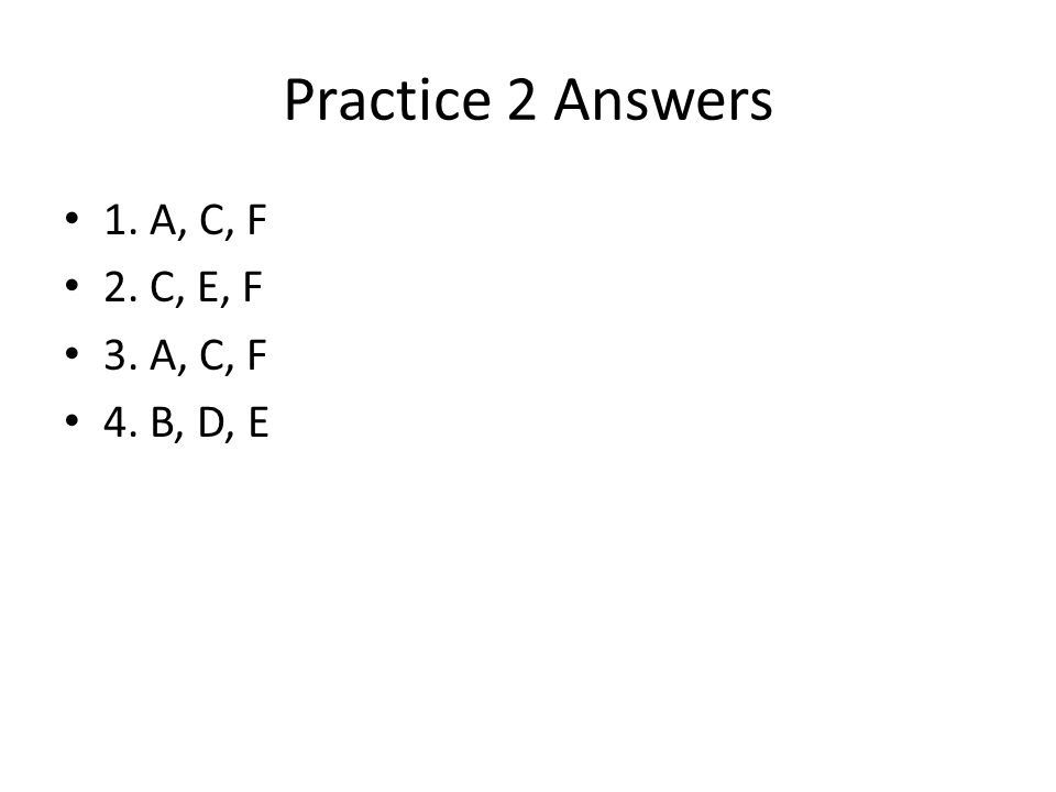 Practice 2 Answers 1. A, C, F 2. C, E, F 3. A, C, F 4. B, D, E