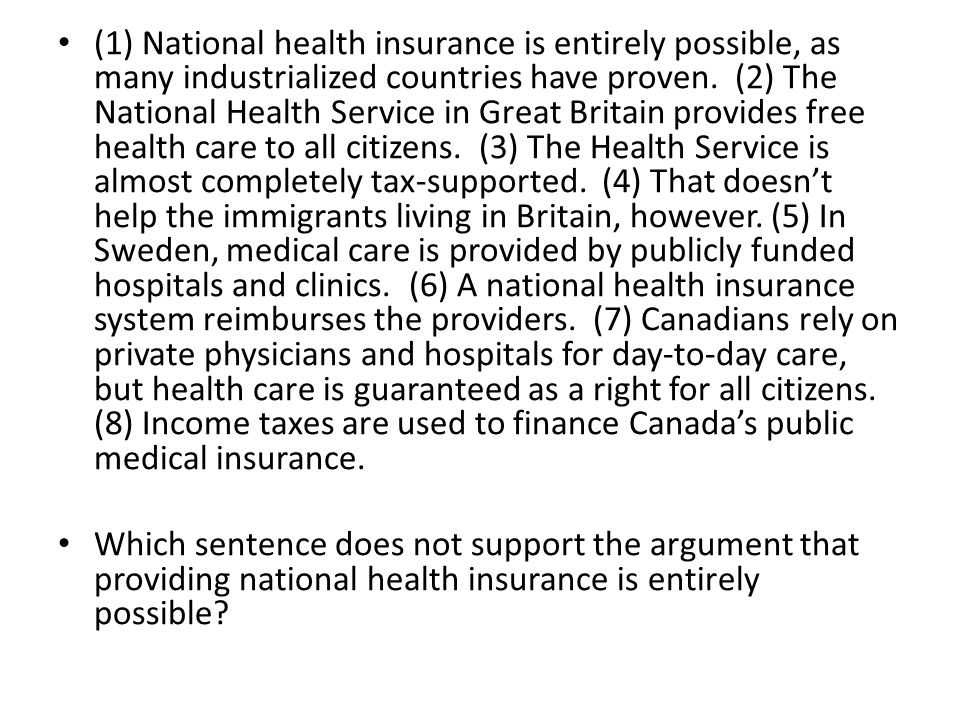 (1) National health insurance is entirely possible, as many industrialized countries have proven. (2) The National Health Service in Great Britain provides free health care to all citizens. (3) The Health Service is almost completely tax-supported. (4) That doesn't help the immigrants living in Britain, however. (5) In Sweden, medical care is provided by publicly funded hospitals and clinics. (6) A national health insurance system reimburses the providers. (7) Canadians rely on private physicians and hospitals for day-to-day care, but health care is guaranteed as a right for all citizens. (8) Income taxes are used to finance Canada's public medical insurance.